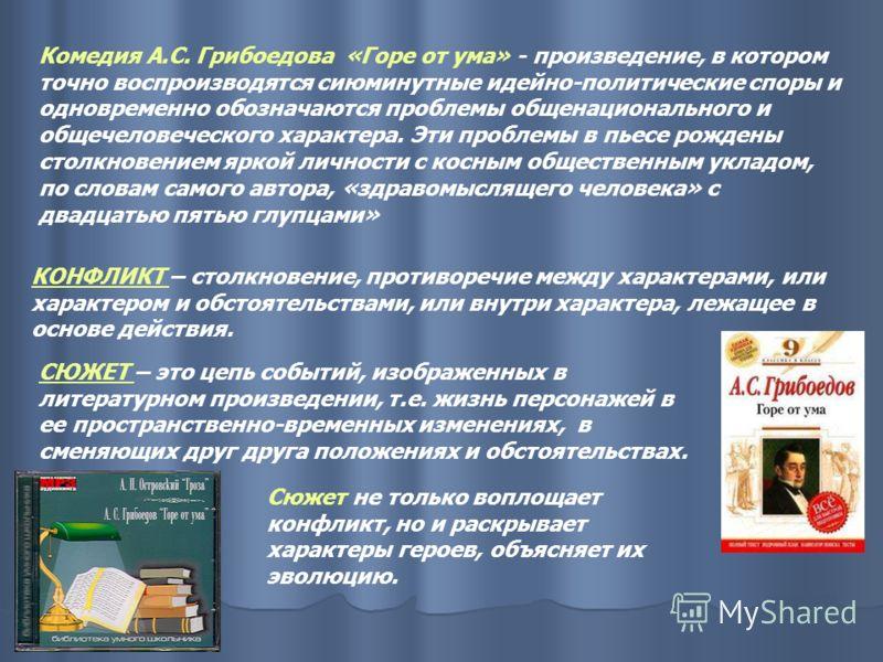 Комедия А.С. Грибоедова «Горе от ума» - произведение, в котором точно воспроизводятся сиюминутные идейно-политические споры и одновременно обозначаются проблемы общенационального и общечеловеческого характера. Эти проблемы в пьесе рождены столкновени