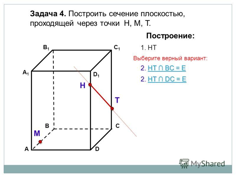 АD В1В1 ВС А1А1 C1C1 D1D1 Задача 4. Построить сечение плоскостью, проходящей через точки Н, М, Т. Н Т М Построение: 1. НТ 2. НТ DС = Е 2. НТ DС = Е 2. НТ BС = Е 2. НТ BС = Е Выберите верный вариант: