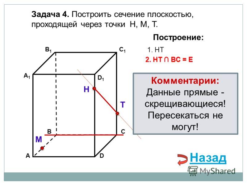 АD В1В1 ВС А1А1 C1C1 D1D1 Задача 4. Построить сечение плоскостью, проходящей через точки Н, М, Т. Н Т М Построение: 1. НТ 2. НТ ВС = Е Назад Комментарии: Данные прямые - скрещивающиеся! Пересекаться не могут!