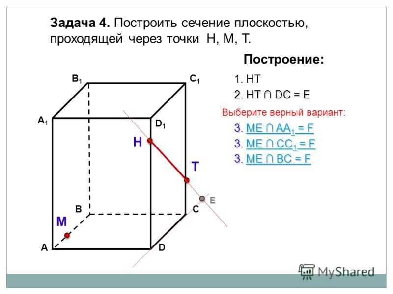 АD В1В1 ВС А1А1 C1C1 D1D1 Задача 4. Построить сечение плоскостью, проходящей через точки Н, М, Т. Н Т М Построение: 1. НТ 2. НТ DС = Е Е 3. ME AA 1 = F 3. ME AA 1 = F 3. ME BС = F 3. ME BС = F 3. ME CC 1 = F 3. ME CC 1 = F Выберите верный вариант: