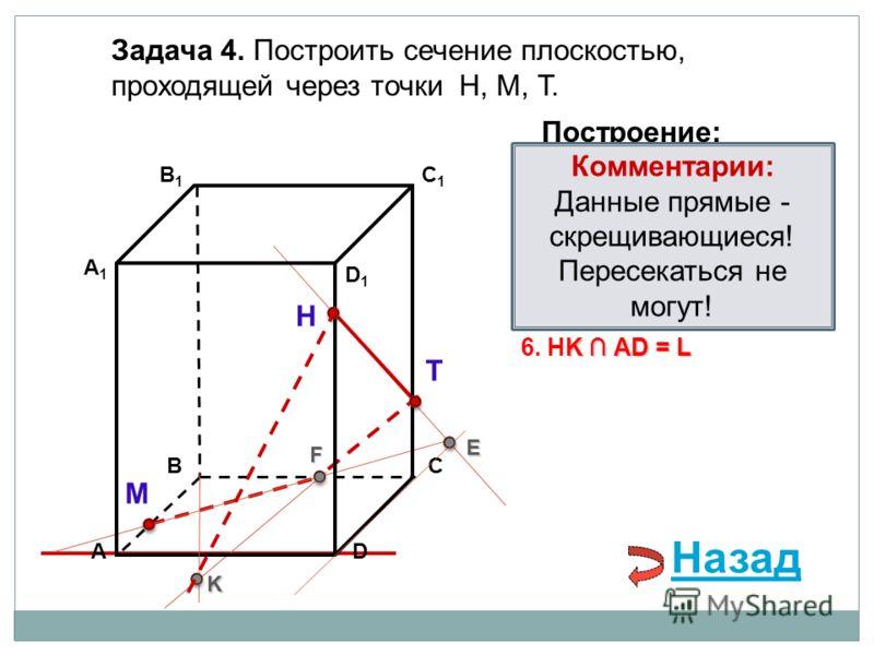 АD В1В1 ВС А1А1 C1C1 D1D1 Задача 4. Построить сечение плоскостью, проходящей через точки Н, М, Т. Н Т М Построение: 1. НТ 2. НТ DС = E E 3. ME ВС = F F F 4. ТF F В 1 В = K 5. ТF В 1 В = K K K АD = L 6. НK АD = L Комментарии: Данные прямые - скрещиваю