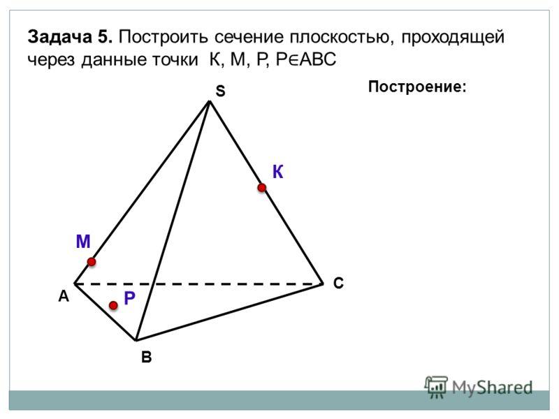 А В С S Задача 5. Построить сечение плоскостью, проходящей через данные точки К, М, Р, Р АВС К М Р Построение: