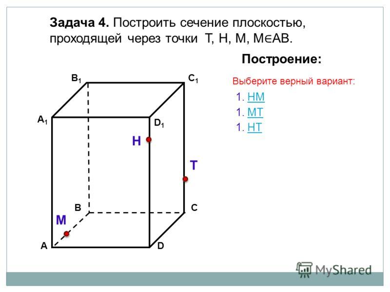 АD В1В1 ВС А1А1 C1C1 D1D1 Задача 4. Построить сечение плоскостью, проходящей через точки Т, Н, М, М АВ. Н Т М Построение: 1. НМ 1. МТ 1. НT Выберите верный вариант: