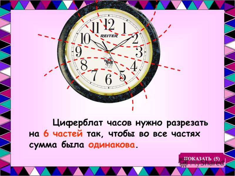 Циферблат часов нужно разрезать на 6 частей так, чтобы во все частях сумма была одинакова. ПОКАЗАТЬ (5)