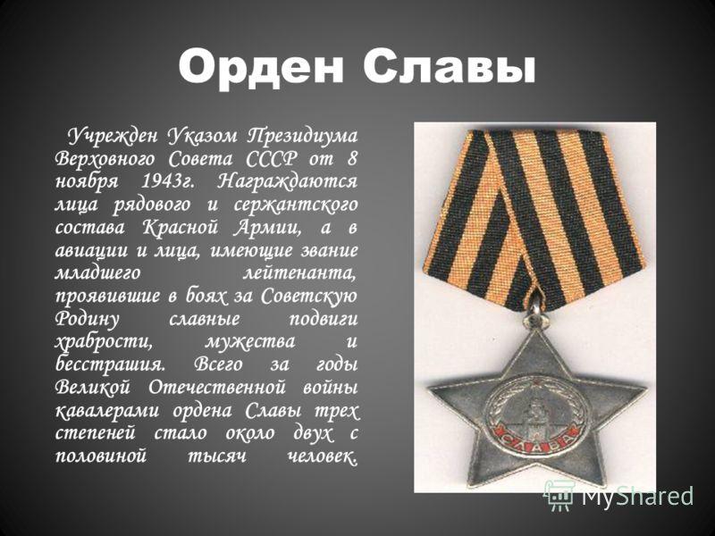Орден Славы Учрежден Указом Президиума Верховного Совета СССР от 8 ноября 1943г. Награждаются лица рядового и сержантского состава Красной Армии, а в авиации и лица, имеющие звание младшего лейтенанта, проявившие в боях за Советскую Родину славные по