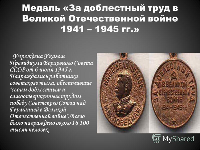 Медаль «За доблестный труд в Великой Отечественной войне 1941 – 1945 гг.» Учреждена Указом Президиума Верховного Совета СССР от 6 июня 1945 г. Награждались работники советского тыла, обеспечившие