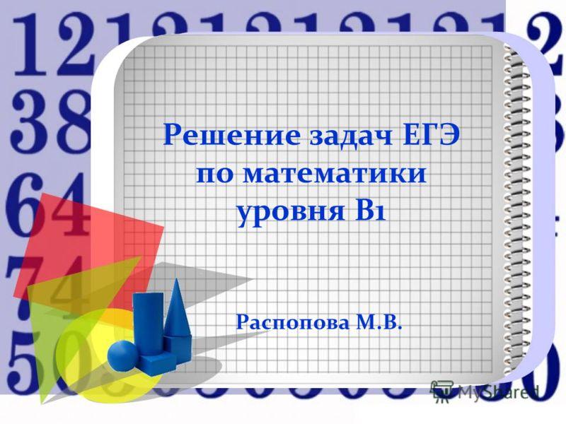 Решение задач ЕГЭ по математики уровня В1 Распопова М.В.