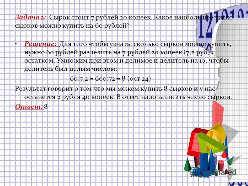 Задача 2: Сырок стоит 7 рублей 20 копеек. Какое наибольшее число сырков можно купить на 60 рублей? Решение: Для того чтобы узнать, сколько сырков можно купить, нужно 60 рублей разделить на 7 рублей 20 копеек (7,2 руб) с остатком. Умножим при этом и д