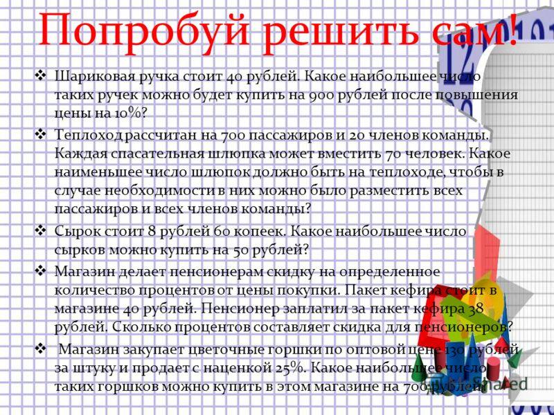 Попробуй решить сам! Шариковая ручка стоит 40 рублей. Какое наибольшее число таких ручек можно будет купить на 900 рублей после повышения цены на 10%? Теплоход рассчитан на 700 пассажиров и 20 членов команды. Каждая спасательная шлюпка может вместить