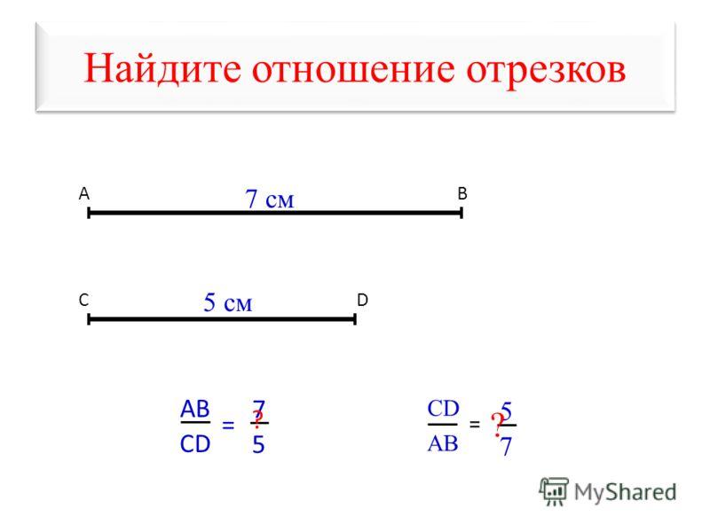 Найдите отношение отрезков АВ СD АBАB CD = 7 5 7 cм 5 см ? CD AB = 5 7 ?