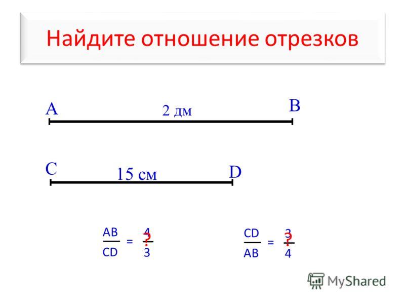 Найдите отношение отрезков А В С D АBАB CD = 4 3 2 дм 15 см ? CD AB = 3 4 ?