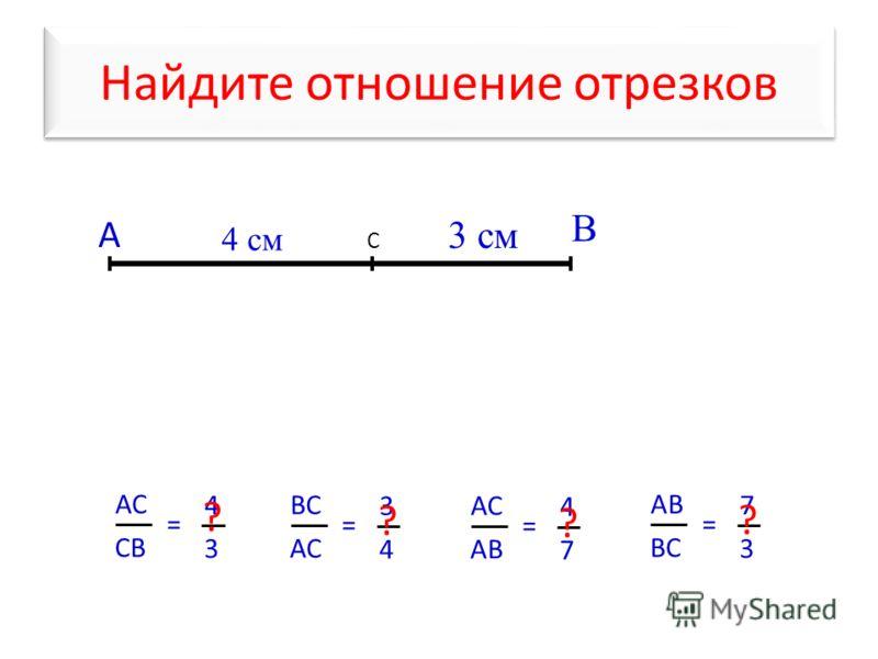 Найдите отношение отрезков А В С АС CВCВ = 4 3 4 cм 3 см ? ВС АС = 3 4 ? АВ = 4 7 ? ВС = 7 3 ?