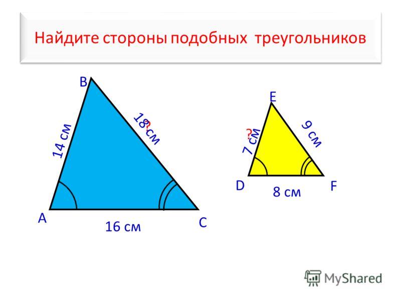 Найдите стороны подобных треугольников А В С 14 cм 7 см ? D E F 9 см 8 см ? 16 cм 18 cм