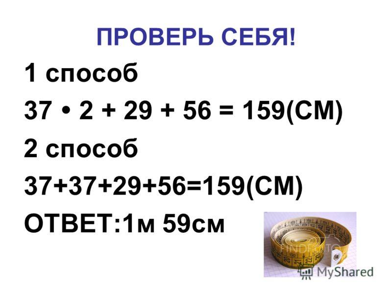 ПРОВЕРЬ СЕБЯ! 1 способ 37 2 + 29 + 56 = 159(СМ) 2 способ 37+37+29+56=159(СМ) ОТВЕТ:1м 59см