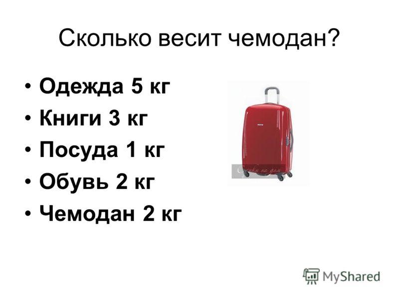 Сколько весит чемодан? Одежда 5 кг Книги 3 кг Посуда 1 кг Обувь 2 кг Чемодан 2 кг