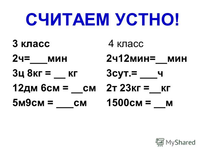 СЧИТАЕМ УСТНО! 3 класс 2ч=___мин 3ц 8кг = __ кг 12дм 6см = __см 5м9см = ___см 4 класс 2ч12мин=__мин 3сут.= ___ч 2т 23кг =__кг 1500см = __м