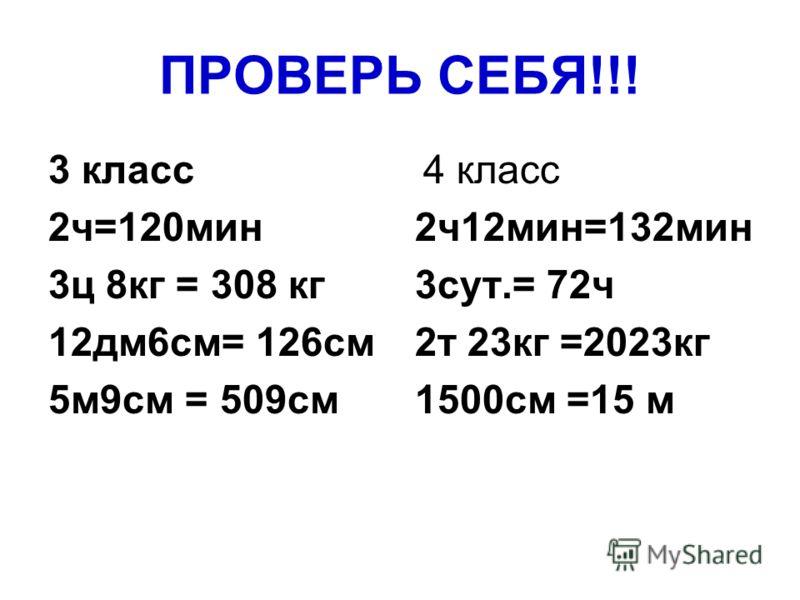 ПРОВЕРЬ СЕБЯ!!! 3 класс 2ч=120мин 3ц 8кг = 308 кг 12дм6см= 126см 5м9см = 509см 4 класс 2ч12мин=132мин 3сут.= 72ч 2т 23кг =2023кг 1500см =15 м