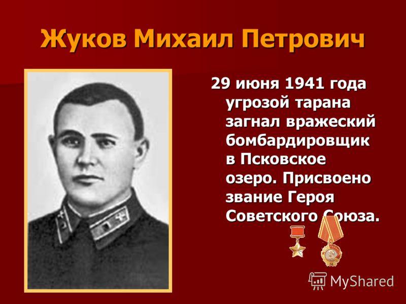 Жуков Михаил Петрович 29 июня 1941 года угрозой тарана загнал вражеский бомбардировщик в Псковское озеро. Присвоено звание Героя Советского Союза.