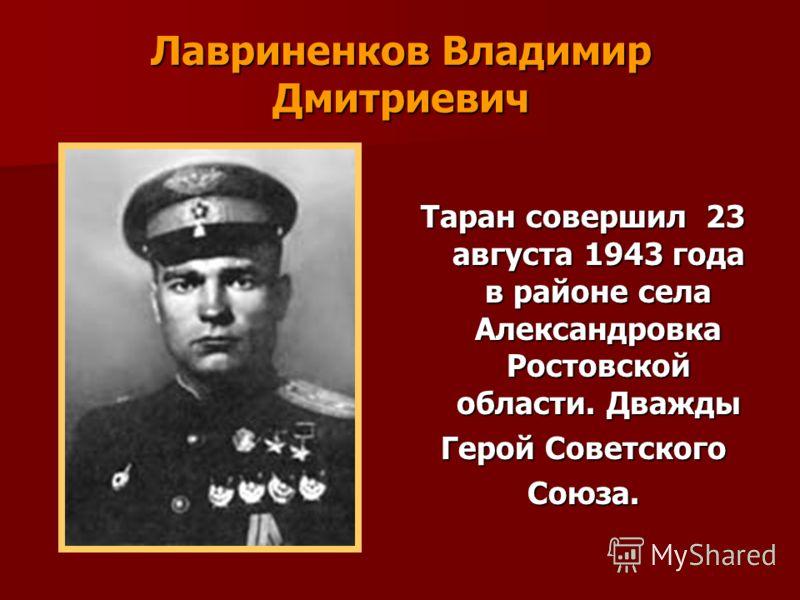 Лавриненков Владимир Дмитриевич Таран совершил 23 августа 1943 года в районе села Александровка Ростовской области. Дважды Герой Советского Союза.
