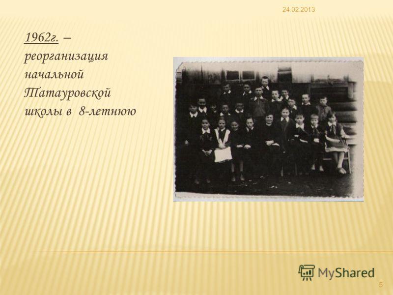 1962г. – реорганизация начальной Татауровской школы в 8-летнюю 24.02.2013 5