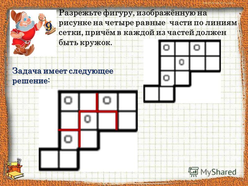 9 Разрежьте фигуру, изображённую на рисунке на четыре равные части по линиям сетки, причём в каждой из частей должен быть кружок. Задача имеет следующее решение: