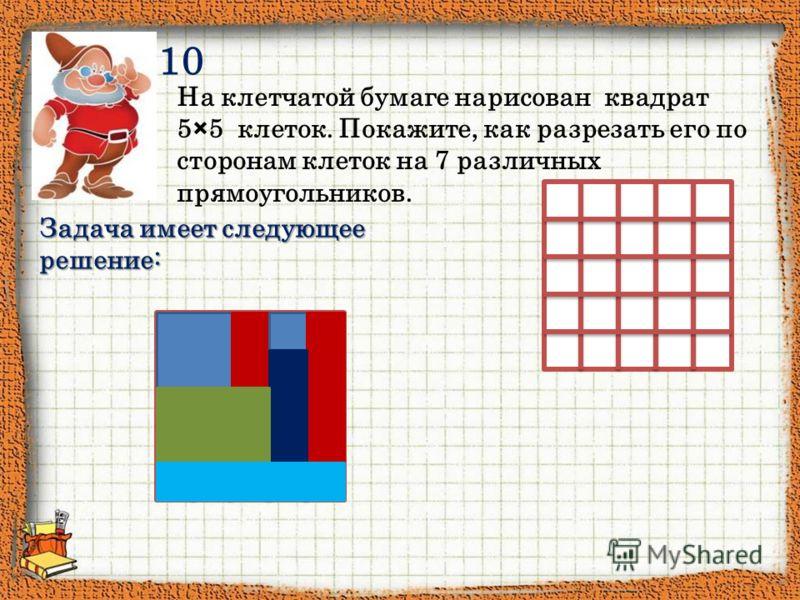 10 На клетчатой бумаге нарисован квадрат 5×5 клеток. Покажите, как разрезать его по сторонам клеток на 7 различных прямоугольников. Задача имеет следующее решение: