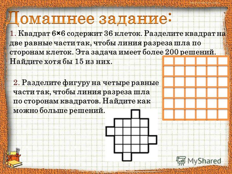 1. Квадрат 6×6 содержит 36 клеток. Разделите квадрат на две равные части так, чтобы линия разреза шла по сторонам клеток. Эта задача имеет более 200 решений. Найдите хотя бы 15 из них. 2. Разделите фигуру на четыре равные части так, чтобы линия разре