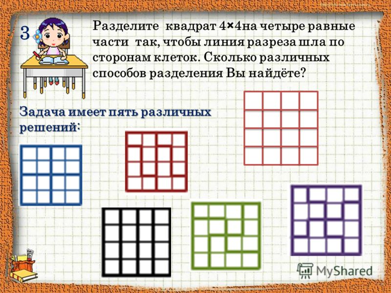 3 Разделите квадрат 4×4на четыре равные части так, чтобы линия разреза шла по сторонам клеток. Сколько различных способов разделения Вы найдёте? Задача имеет пять различных решений: