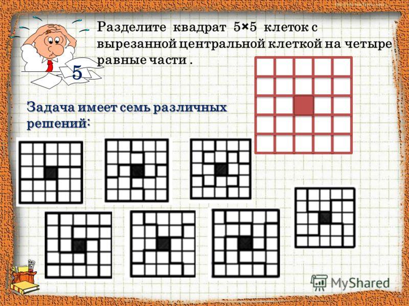 5 Разделите квадрат 5×5 клеток с вырезанной центральной клеткой на четыре равные части. Задача имеет семь различных решений: