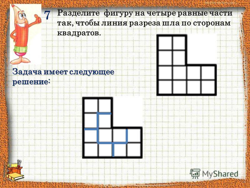 Разделите фигуру на четыре равные части так, чтобы линия разреза шла по сторонам квадратов. Задача имеет следующее решение: 7