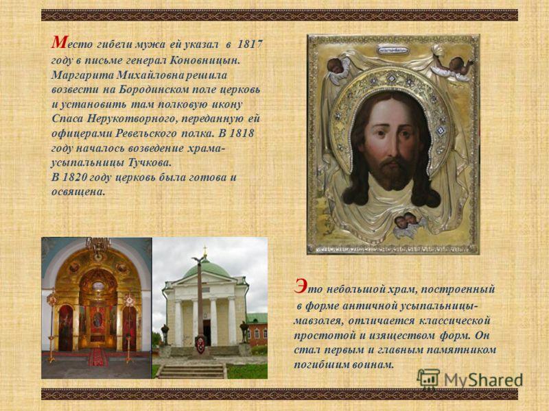 М есто гибели мужа ей указал в 1817 году в письме генерал Коновницын. Маргарита Михайловна решила возвести на Бородинском поле церковь и установить там полковую икону Спаса Нерукотворного, переданную ей офицерами Ревельского полка. В 1818 году начало