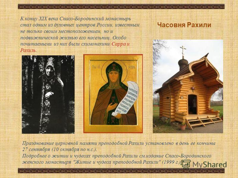 К концу XIX века Спасо-Бородинский монастырь стал одним из духовных центров России, известным не только своим местоположением, но и подвижнической жизнью его насельниц. Особо почитаемыми из них были схимонахини Сарра и Рахиль. Празднование церковной