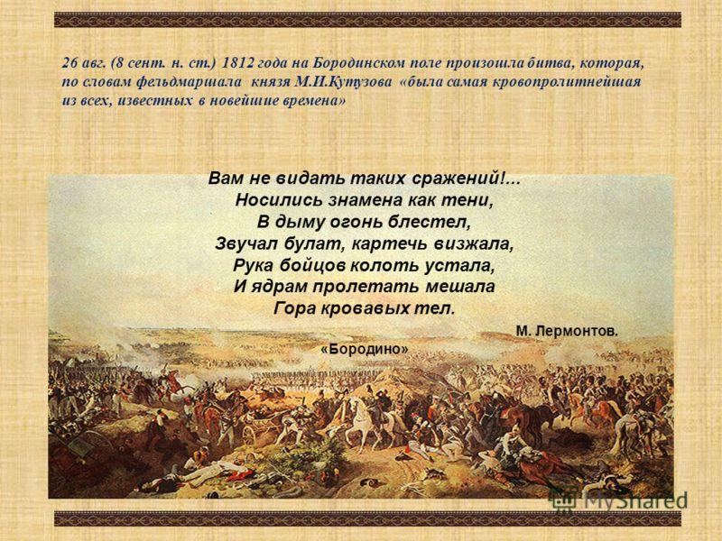 26 авг. (8 сент. н. ст.) 1812 года на Бородинском поле произошла битва, которая, по словам фельдмаршала князя М.И.Кутузова «была самая кровопролитнейшая из всех, известных в новейшие времена» Вам не видать таких сражений!... Носились знамена как тени