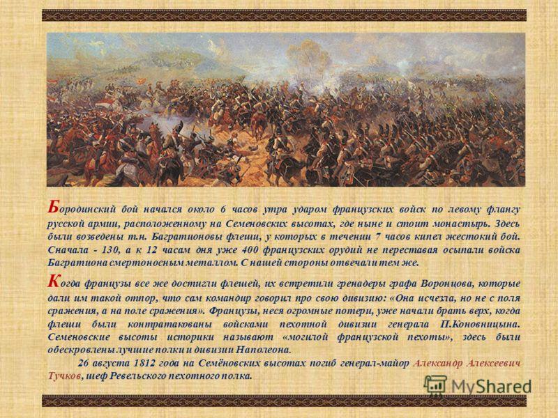 Б ородинский бой начался около 6 часов утра ударом французских войск по левому флангу русской армии, расположенному на Семеновских высотах, где ныне и стоит монастырь. Здесь были возведены т.н. Багратионовы флеши, у которых в течении 7 часов кипел же
