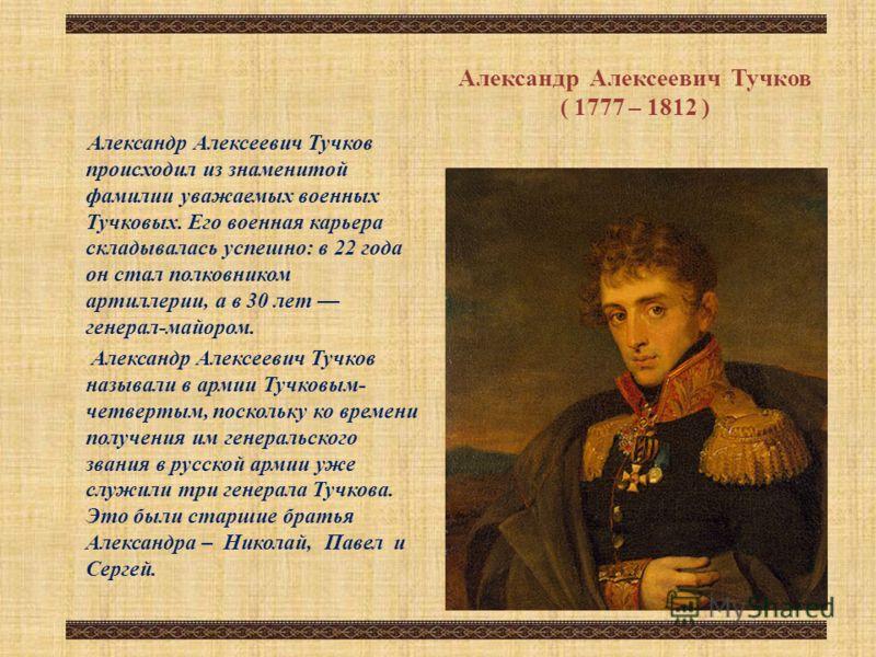 Александр Алексеевич Тучков ( 1777 – 1812 ) Александр Алексеевич Тучков происходил из знаменитой фамилии уважаемых военных Тучковых. Его военная карьера складывалась успешно: в 22 года он стал полковником артиллерии, а в 30 лет генерал-майором. Алекс