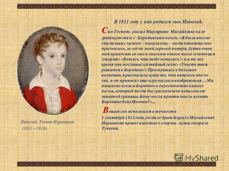 В 1811 году у них родился сын Николай. С ам Господь указал Маргарите Михайловне на ее грядущую связь с Бородинским полем. «Я была вполне счастлива с мужем – писала она, – когда однажды мне приснилось, за год до моей горькой потери, будто отец мой при