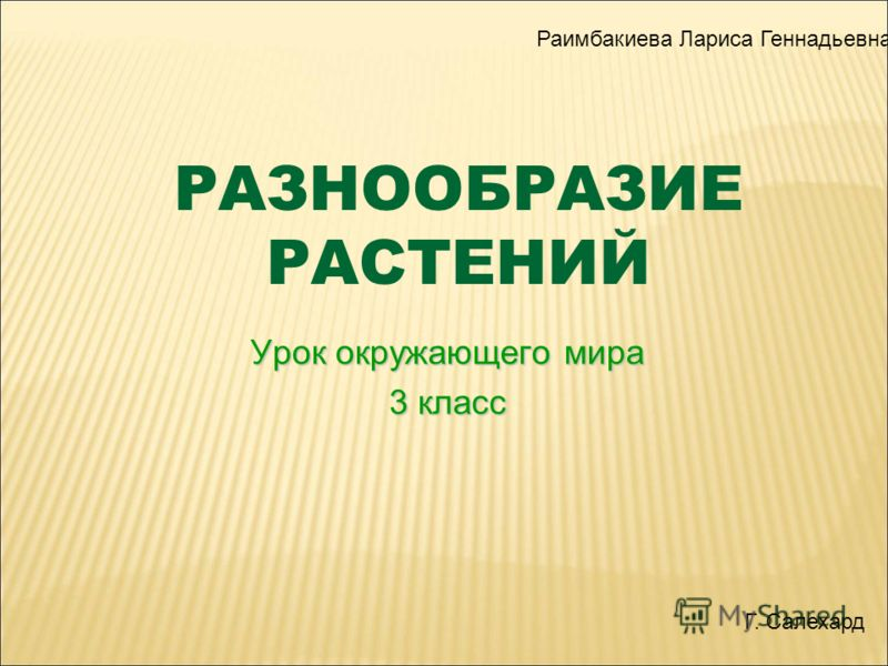 РАЗНООБРАЗИЕ РАСТЕНИЙ Урок окружающего мира 3 класс Раимбакиева Лариса Геннадьевна Г. Салехард