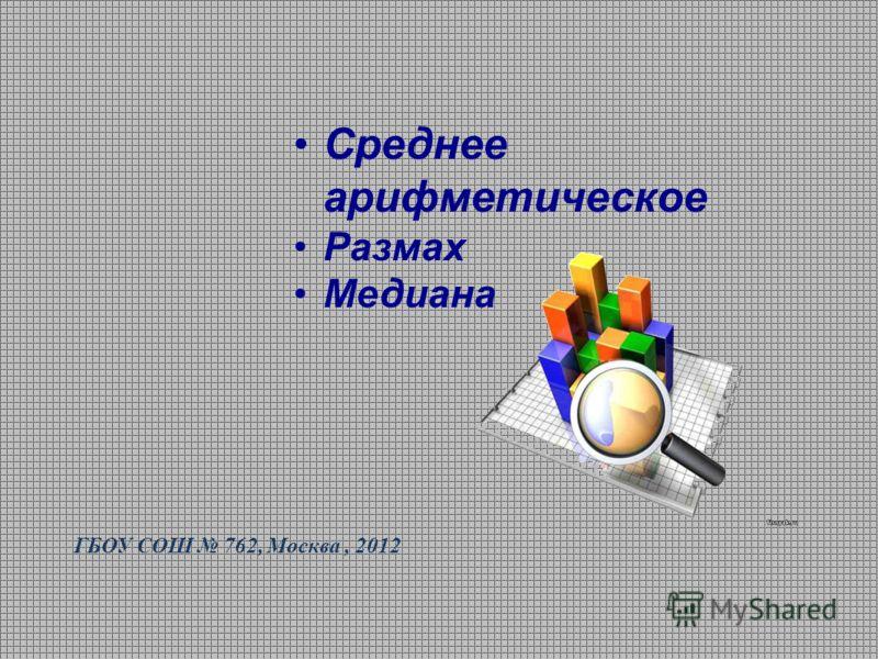 Среднее арифметическое Размах Медиана ГБОУ СОШ 762, Москва, 2012