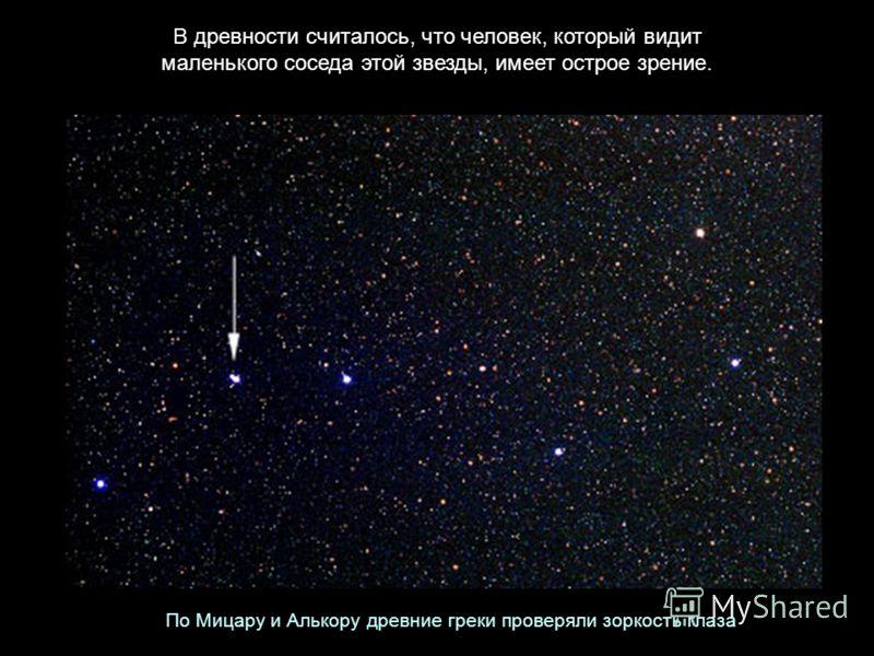 В древности считалось, что человек, который видит маленького соседа этой звезды, имеет острое зрение. По Мицару и Алькору древние греки проверяли зоркость глаза