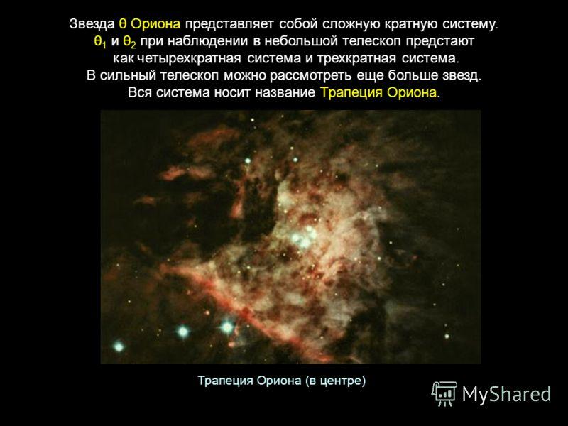 Звезда θ Ориона представляет собой сложную кратную систему. θ 1 и θ 2 при наблюдении в небольшой телескоп предстают как четырехкратная система и трехкратная система. В сильный телескоп можно рассмотреть еще больше звезд. Вся система носит название Тр