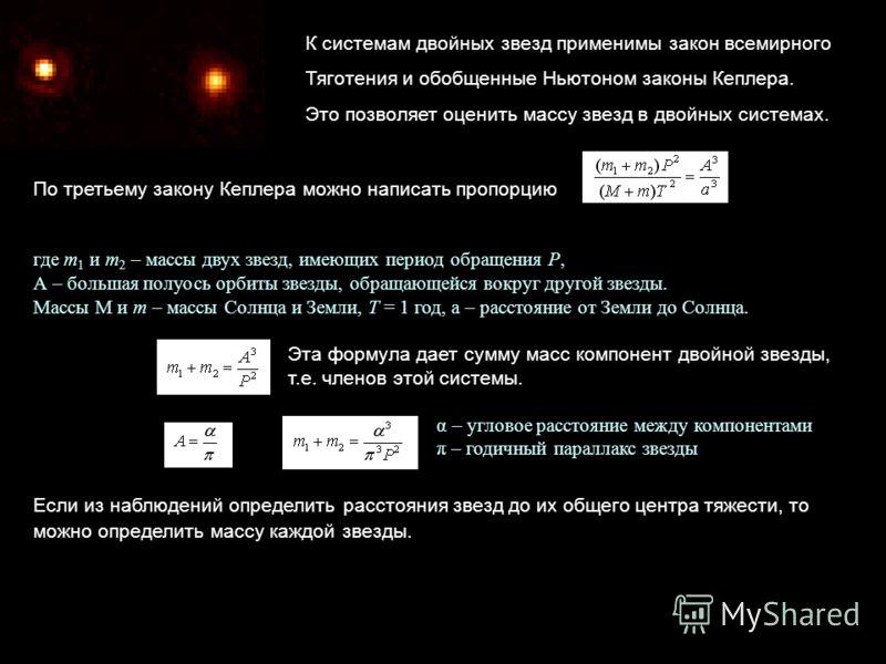 К системам двойных звезд применимы закон всемирного Тяготения и обобщенные Ньютоном законы Кеплера. Это позволяет оценить массу звезд в двойных системах. По третьему закону Кеплера можно написать пропорцию где m 1 и m 2 – массы двух звезд, имеющих пе