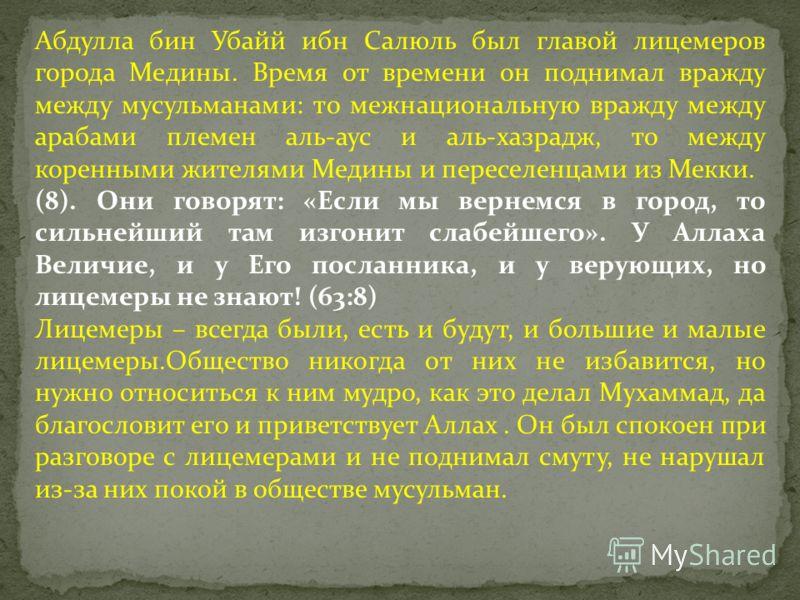 Абдулла бин Убайй ибн Салюль был главой лицемеров города Медины. Время от времени он поднимал вражду между мусульманами: то межнациональную вражду между арабами племен аль-аус и аль-хазрадж, то между коренными жителями Медины и переселенцами из Мекки