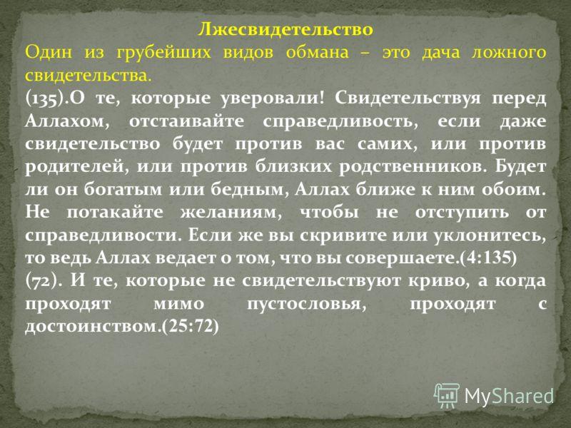 Лжесвидетельство Один из грубейших видов обмана – это дача ложного свидетельства. (135).О те, которые уверовали! Свидетельствуя перед Аллахом, отстаивайте справедливость, если даже свидетельство будет против вас самих, или против родителей, или проти