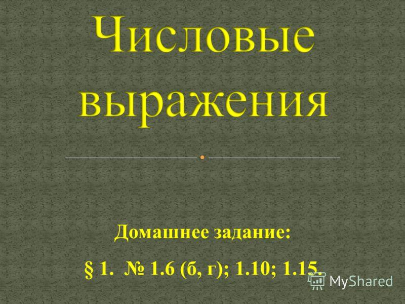 Домашнее задание: § 1. 1.6 (б, г); 1.10; 1.15.