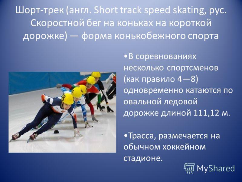 Шорт-трек (англ. Short track speed skating, рус. Скоростной бег на коньках на короткой дорожке) форма конькобежного спорта В соревнованиях несколько спортсменов (как правило 48) одновременно катаются по овальной ледовой дорожке длиной 111,12 м. Трасс