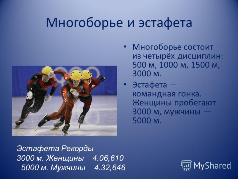 Многоборье и эстафета Многоборье состоит из четырёх дисциплин: 500 м, 1000 м, 1500 м, 3000 м. Эстафета командная гонка. Женщины пробегают 3000 м, мужчины 5000 м. Эстафета Рекорды 3000 м. Женщины 4.06,610 5000 м. Мужчины 4.32,646