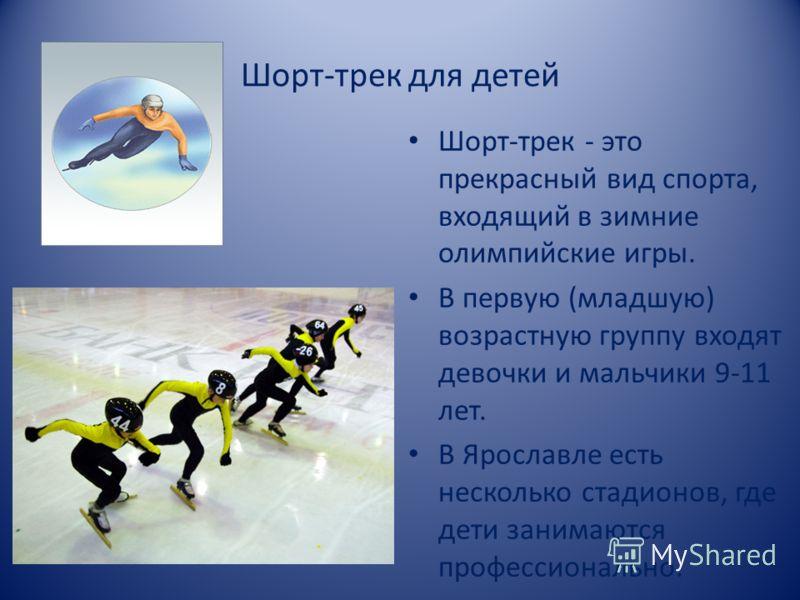 Шорт-трек для детей Шорт-трек - это прекрасный вид спорта, входящий в зимние олимпийские игры. В первую (младшую) возрастную группу входят девочки и мальчики 9-11 лет. В Ярославле есть несколько стадионов, где дети занимаются профессионально.