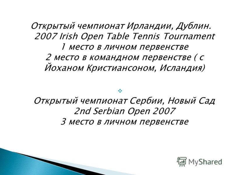 Открытый чемпионат Ирландии, Дублин. 2007 Irish Open Table Tennis Tournament 1 место в личном первенстве 2 место в командном первенстве ( с Йоханом Кристиансоном, Исландия) Открытый чемпионат Сербии, Новый Сад 2nd Serbian Open 2007 3 место в личном п