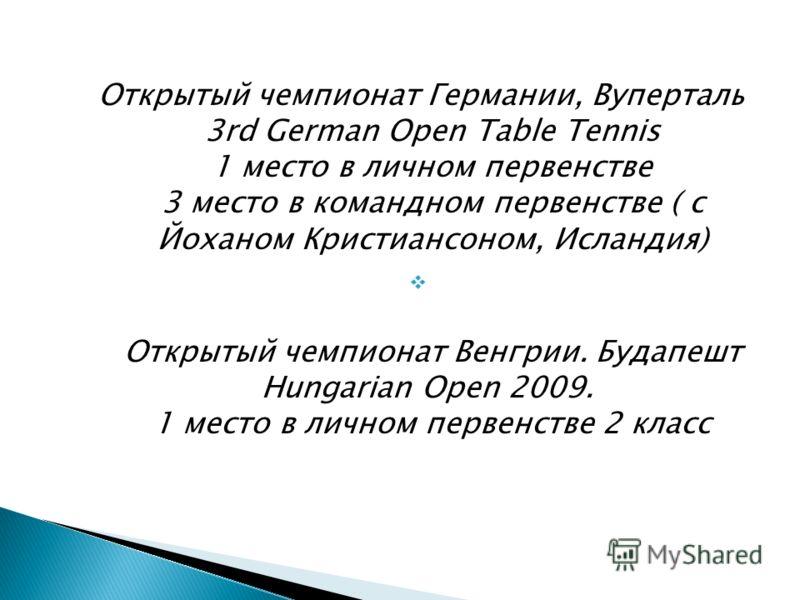 Открытый чемпионат Германии, Вуперталь 3rd German Open Table Tennis 1 место в личном первенстве 3 место в командном первенстве ( с Йоханом Кристиансоном, Исландия) Открытый чемпионат Венгрии. Будапешт Hungarian Open 2009. 1 место в личном первенстве