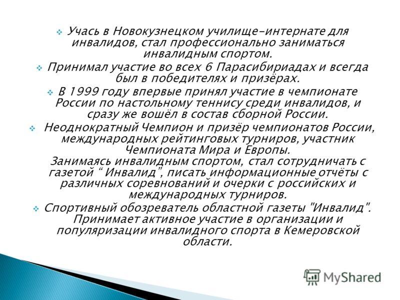 Учась в Новокузнецком училище-интернате для инвалидов, стал профессионально заниматься инвалидным спортом. Принимал участие во всех 6 Парасибириадах и всегда был в победителях и призёрах. В 1999 году впервые принял участие в чемпионате России по наст